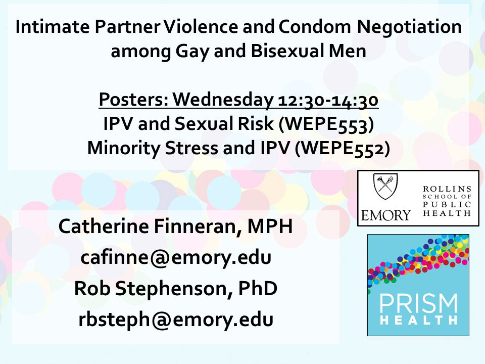 Intimate Partner Violence and Condom Negotiation among Gay and Bisexual Men Posters: Wednesday 12:30-14:30 IPV and Sexual Risk (WEPE553) Minority Stress and IPV (WEPE552) Catherine Finneran, MPH Rob Stephenson, PhD