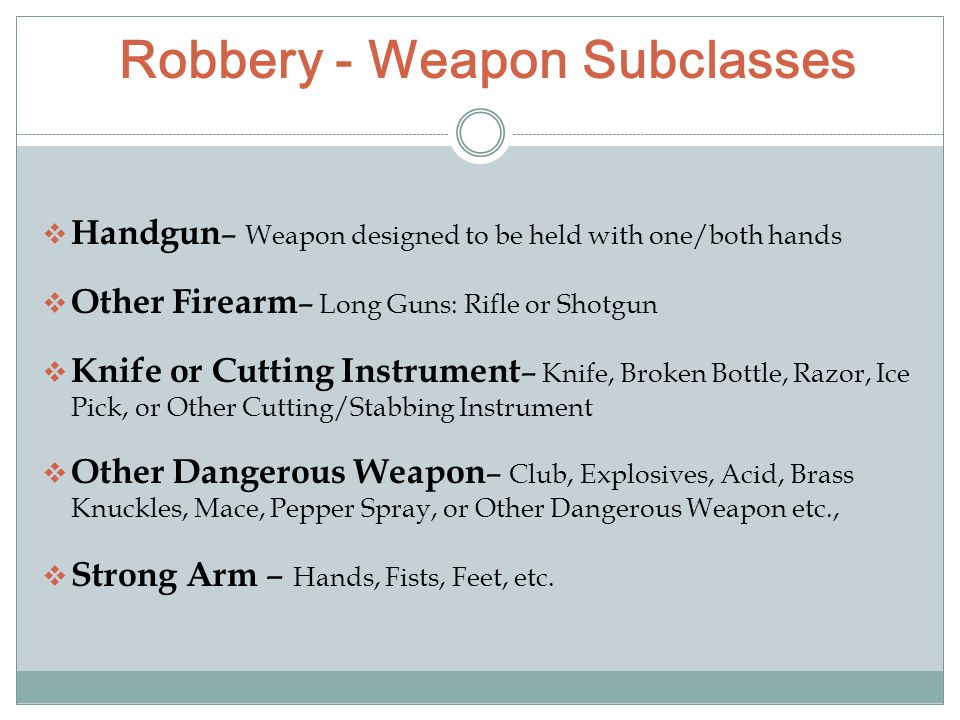 Robbery - Weapon Subclasses  Handgun – Weapon designed to be held with one/both hands  Other Firearm – Long Guns: Rifle or Shotgun  Knife or Cutting Instrument – Knife, Broken Bottle, Razor, Ice Pick, or Other Cutting/Stabbing Instrument  Other Dangerous Weapon – Club, Explosives, Acid, Brass Knuckles, Mace, Pepper Spray, or Other Dangerous Weapon etc.,  Strong Arm – Hands, Fists, Feet, etc.