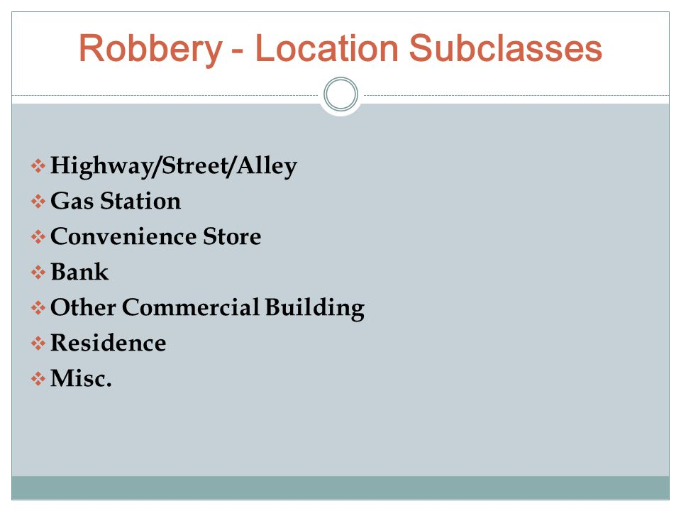 Robbery - Location Subclasses  Highway/Street/Alley  Gas Station  Convenience Store  Bank  Other Commercial Building  Residence  Misc.