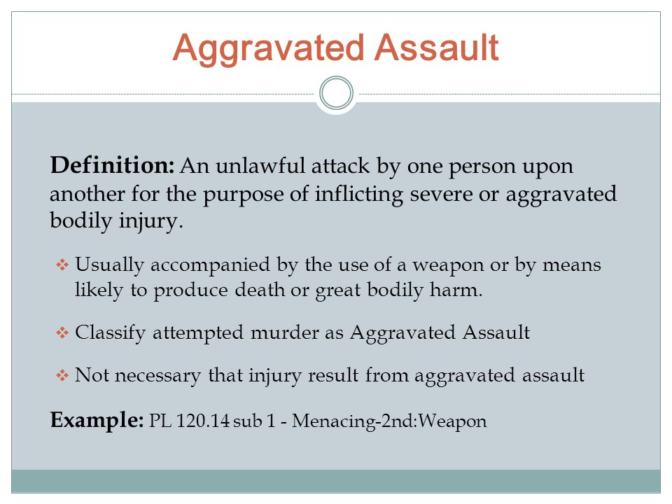 Aggravated Assault Definition: An unlawful attack by one person upon another for the purpose of inflicting severe or aggravated bodily injury.
