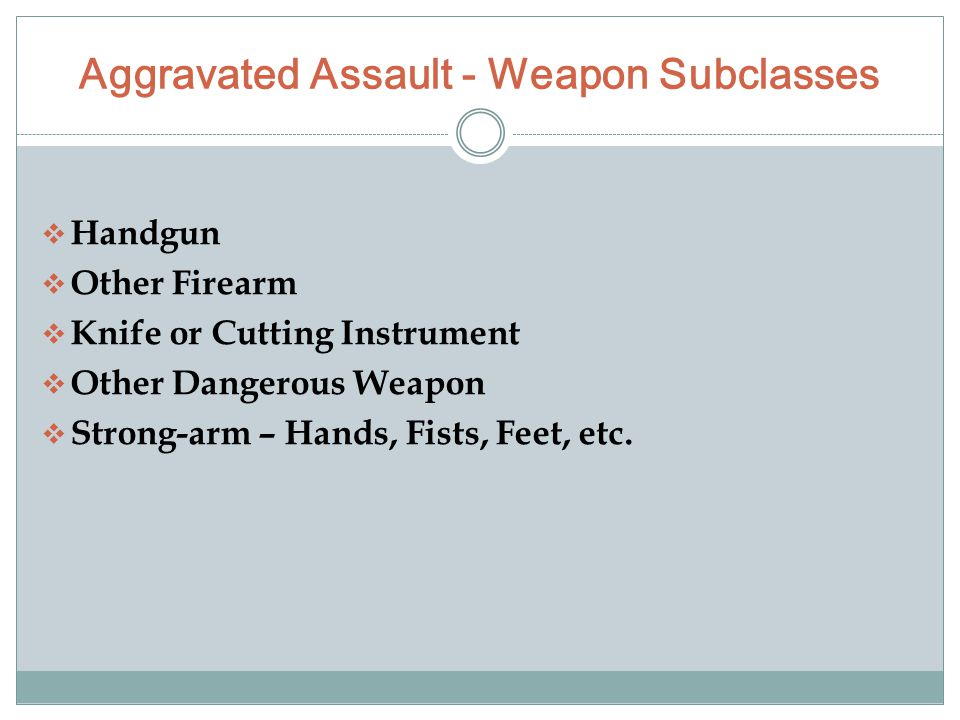 Aggravated Assault - Weapon Subclasses  Handgun  Other Firearm  Knife or Cutting Instrument  Other Dangerous Weapon  Strong-arm – Hands, Fists, Feet, etc.