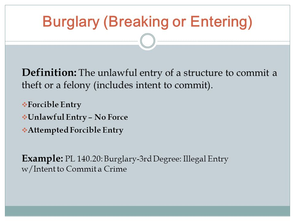 Burglary (Breaking or Entering) Definition: The unlawful entry of a structure to commit a theft or a felony (includes intent to commit).