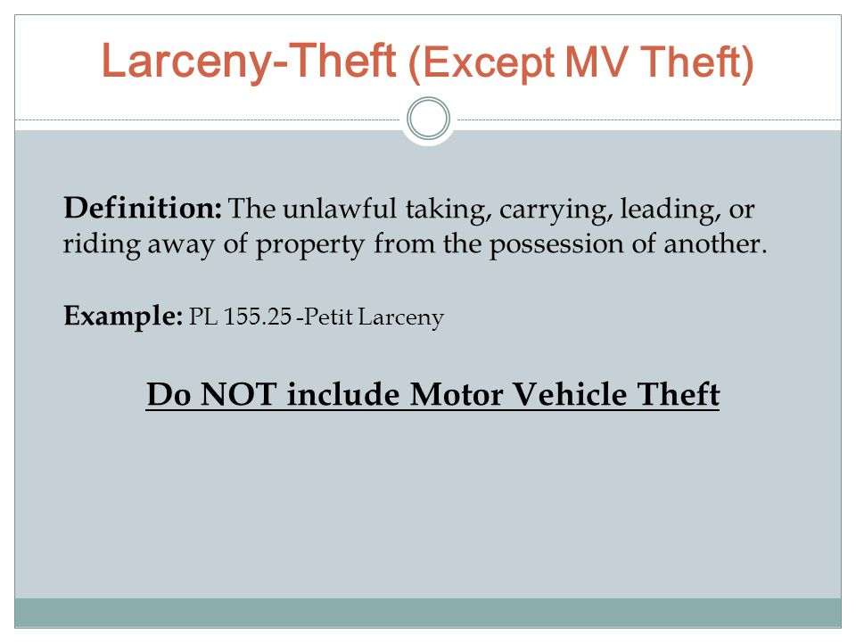 Larceny-Theft (Except MV Theft) Definition: The unlawful taking, carrying, leading, or riding away of property from the possession of another. Example