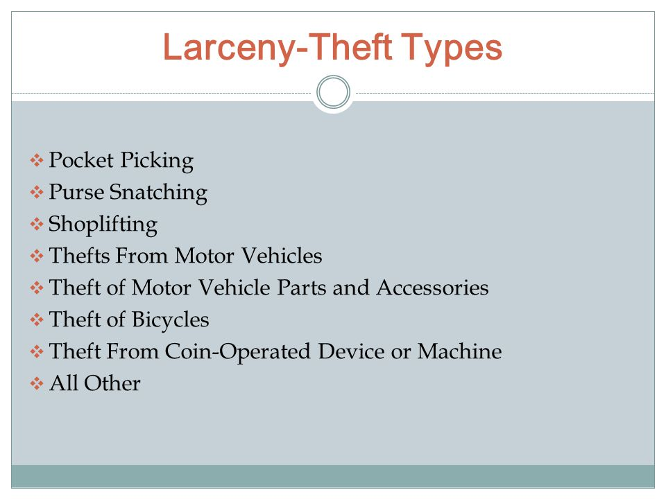 Larceny-Theft Types  Pocket Picking  Purse Snatching  Shoplifting  Thefts From Motor Vehicles  Theft of Motor Vehicle Parts and Accessories  Theft of Bicycles  Theft From Coin-Operated Device or Machine  All Other
