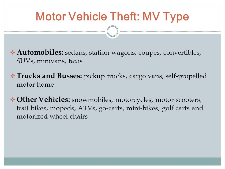 Motor Vehicle Theft: MV Type  Automobiles: sedans, station wagons, coupes, convertibles, SUVs, minivans, taxis  Trucks and Busses: pickup trucks, cargo vans, self-propelled motor home  Other Vehicles: snowmobiles, motorcycles, motor scooters, trail bikes, mopeds, ATVs, go-carts, mini-bikes, golf carts and motorized wheel chairs
