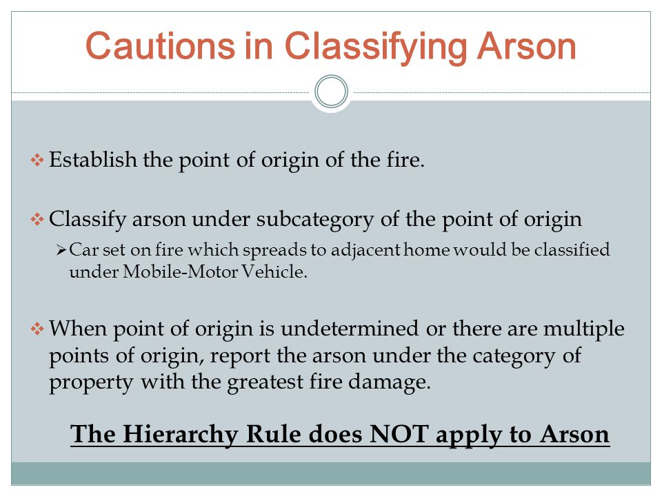 Cautions in Classifying Arson  Establish the point of origin of the fire.  Classify arson under subcategory of the point of origin  Car set on fire