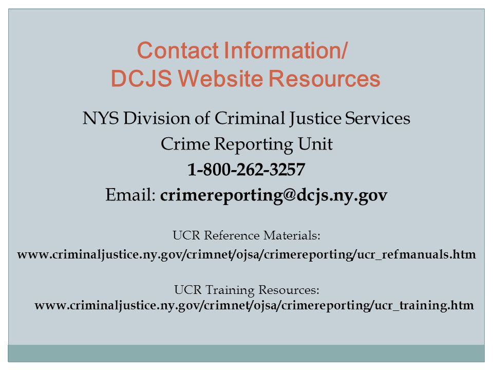 NYS Division of Criminal Justice Services Crime Reporting Unit 1-800-262-3257 Email: crimereporting@dcjs.ny.gov UCR Reference Materials: www.criminaljustice.ny.gov/crimnet/ojsa/crimereporting/ucr_refmanuals.htm UCR Training Resources: www.criminaljustice.ny.gov/crimnet/ojsa/crimereporting/ucr_training.htm Contact Information/ DCJS Website Resources
