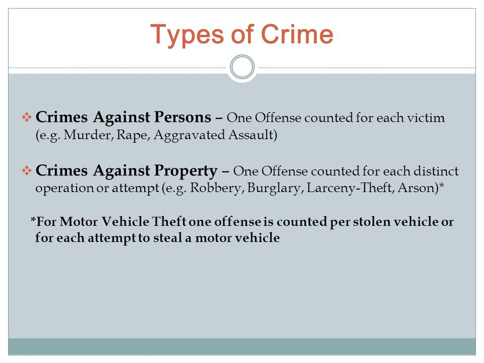 Types of Crime  Crimes Against Persons – One Offense counted for each victim (e.g. Murder, Rape, Aggravated Assault)  Crimes Against Property – One