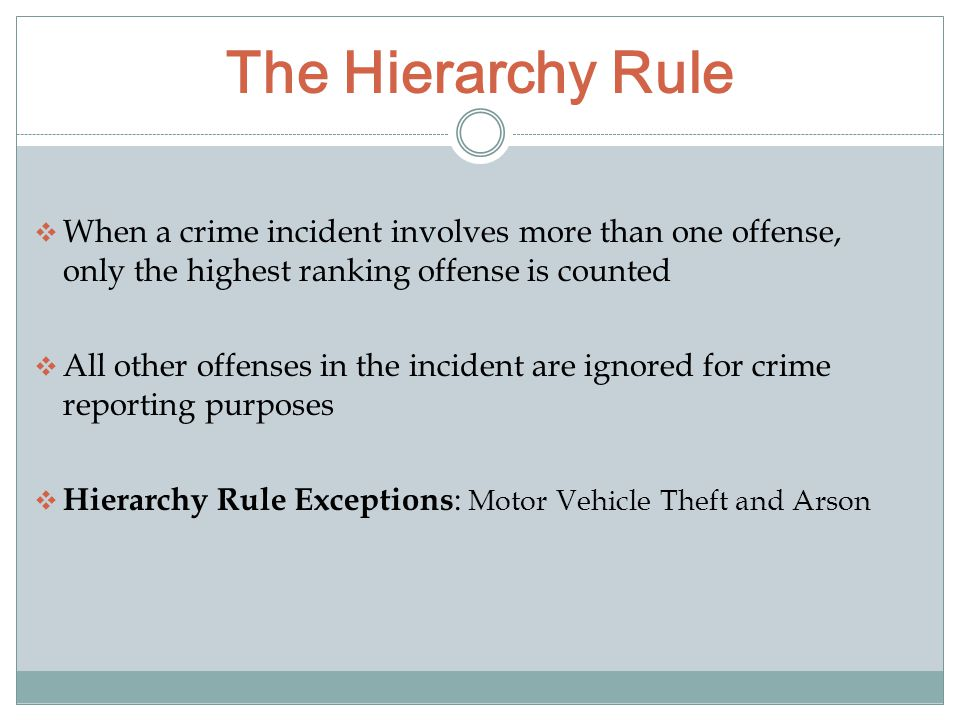 The Hierarchy Rule  When a crime incident involves more than one offense, only the highest ranking offense is counted  All other offenses in the incident are ignored for crime reporting purposes  Hierarchy Rule Exceptions : Motor Vehicle Theft and Arson