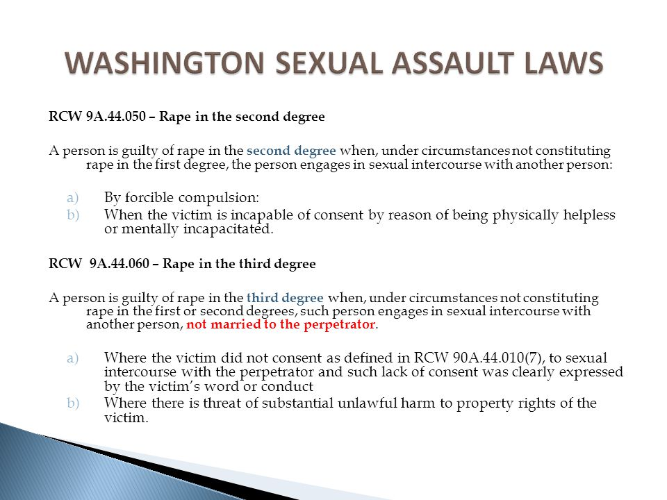 RCW 9A.44.050 – Rape in the second degree A person is guilty of rape in the second degree when, under circumstances not constituting rape in the first degree, the person engages in sexual intercourse with another person: a)By forcible compulsion: b)When the victim is incapable of consent by reason of being physically helpless or mentally incapacitated.
