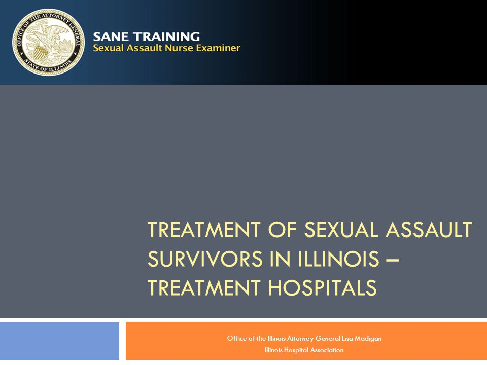 TREATMENT OF SEXUAL ASSAULT SURVIVORS IN ILLINOIS – TREATMENT HOSPITALS Office of the Illinois Attorney General Lisa Madigan Illinois Hospital Association