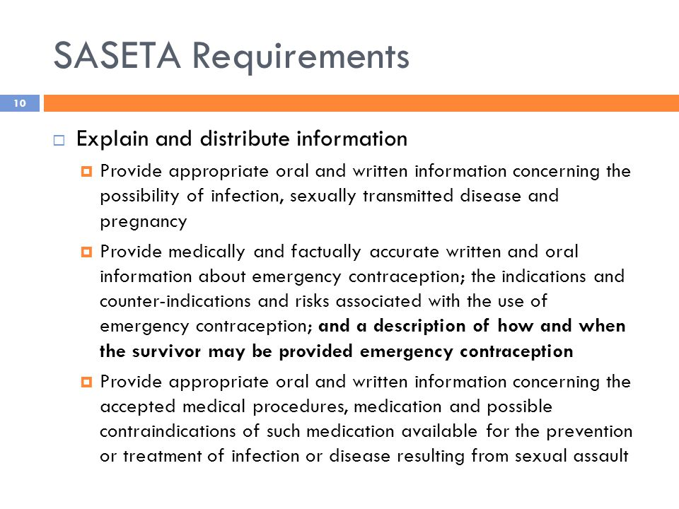 SASETA Requirements  Explain and distribute information  Provide appropriate oral and written information concerning the possibility of infection, sexually transmitted disease and pregnancy  Provide medically and factually accurate written and oral information about emergency contraception; the indications and counter-indications and risks associated with the use of emergency contraception; and a description of how and when the survivor may be provided emergency contraception  Provide appropriate oral and written information concerning the accepted medical procedures, medication and possible contraindications of such medication available for the prevention or treatment of infection or disease resulting from sexual assault 10