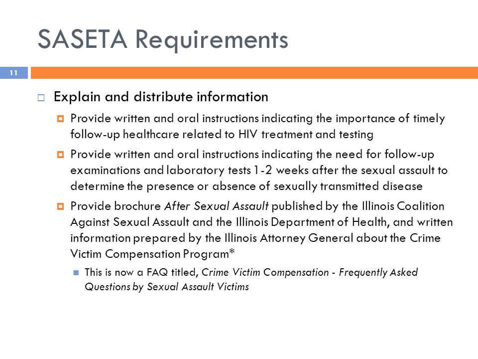SASETA Requirements  Explain and distribute information  Provide written and oral instructions indicating the importance of timely follow-up healthcare related to HIV treatment and testing  Provide written and oral instructions indicating the need for follow-up examinations and laboratory tests 1-2 weeks after the sexual assault to determine the presence or absence of sexually transmitted disease  Provide brochure After Sexual Assault published by the Illinois Coalition Against Sexual Assault and the Illinois Department of Health, and written information prepared by the Illinois Attorney General about the Crime Victim Compensation Program* This is now a FAQ titled, Crime Victim Compensation - Frequently Asked Questions by Sexual Assault Victims 11