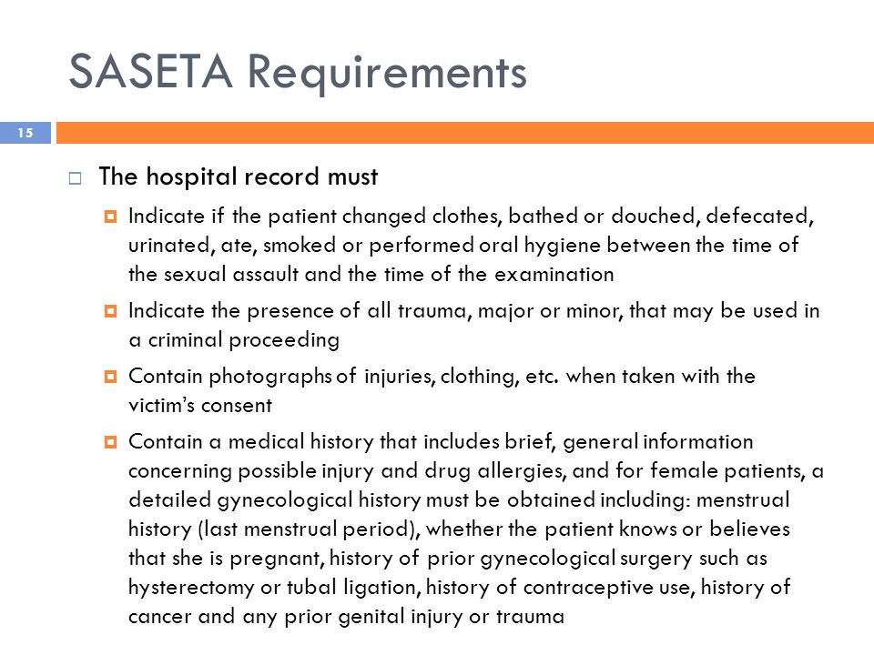 SASETA Requirements  The hospital record must  Indicate if the patient changed clothes, bathed or douched, defecated, urinated, ate, smoked or performed oral hygiene between the time of the sexual assault and the time of the examination  Indicate the presence of all trauma, major or minor, that may be used in a criminal proceeding  Contain photographs of injuries, clothing, etc.