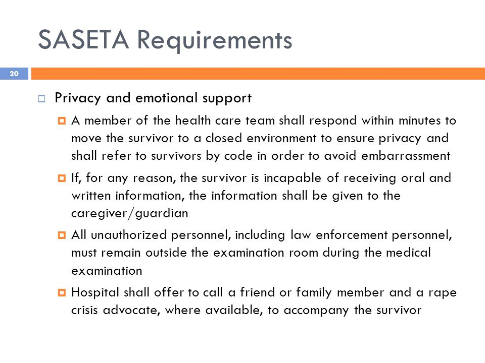 SASETA Requirements  Privacy and emotional support  A member of the health care team shall respond within minutes to move the survivor to a closed environment to ensure privacy and shall refer to survivors by code in order to avoid embarrassment  If, for any reason, the survivor is incapable of receiving oral and written information, the information shall be given to the caregiver/guardian  All unauthorized personnel, including law enforcement personnel, must remain outside the examination room during the medical examination  Hospital shall offer to call a friend or family member and a rape crisis advocate, where available, to accompany the survivor 20