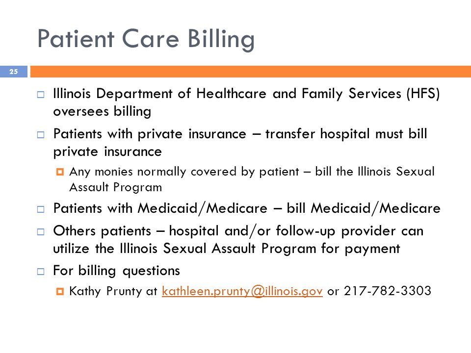 Patient Care Billing  Illinois Department of Healthcare and Family Services (HFS) oversees billing  Patients with private insurance – transfer hospital must bill private insurance  Any monies normally covered by patient – bill the Illinois Sexual Assault Program  Patients with Medicaid/Medicare – bill Medicaid/Medicare  Others patients – hospital and/or follow-up provider can utilize the Illinois Sexual Assault Program for payment  For billing questions  Kathy Prunty at kathleen.prunty@illinois.gov or 217-782-3303kathleen.prunty@illinois.gov 25