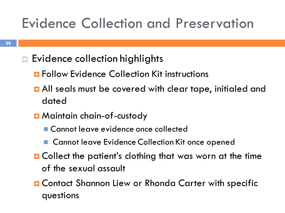 Evidence Collection and Preservation  Evidence collection highlights  Follow Evidence Collection Kit instructions  All seals must be covered with clear tape, initialed and dated  Maintain chain-of-custody Cannot leave evidence once collected Cannot leave Evidence Collection Kit once opened  Collect the patient's clothing that was worn at the time of the sexual assault  Contact Shannon Liew or Rhonda Carter with specific questions 28