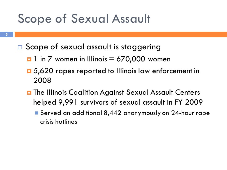 Scope of Sexual Assault  Scope of sexual assault is staggering  1 in 7 women in Illinois = 670,000 women  5,620 rapes reported to Illinois law enforcement in 2008  The Illinois Coalition Against Sexual Assault Centers helped 9,991 survivors of sexual assault in FY 2009 Served an additional 8,442 anonymously on 24-hour rape crisis hotlines 3