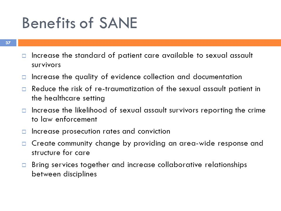 Benefits of SANE  Increase the standard of patient care available to sexual assault survivors  Increase the quality of evidence collection and documentation  Reduce the risk of re-traumatization of the sexual assault patient in the healthcare setting  Increase the likelihood of sexual assault survivors reporting the crime to law enforcement  Increase prosecution rates and conviction  Create community change by providing an area-wide response and structure for care  Bring services together and increase collaborative relationships between disciplines 37
