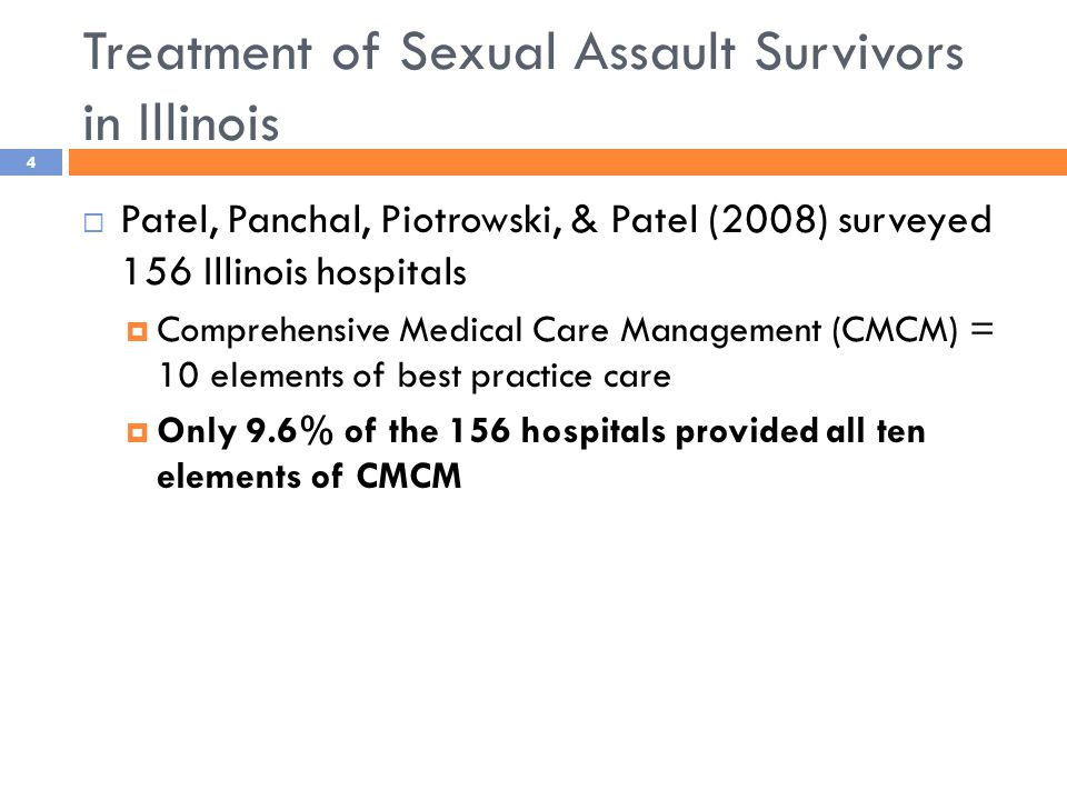 Treatment of Sexual Assault Survivors in Illinois  Patel, Panchal, Piotrowski, & Patel (2008) surveyed 156 Illinois hospitals  Comprehensive Medical Care Management (CMCM) = 10 elements of best practice care  Only 9.6% of the 156 hospitals provided all ten elements of CMCM 4