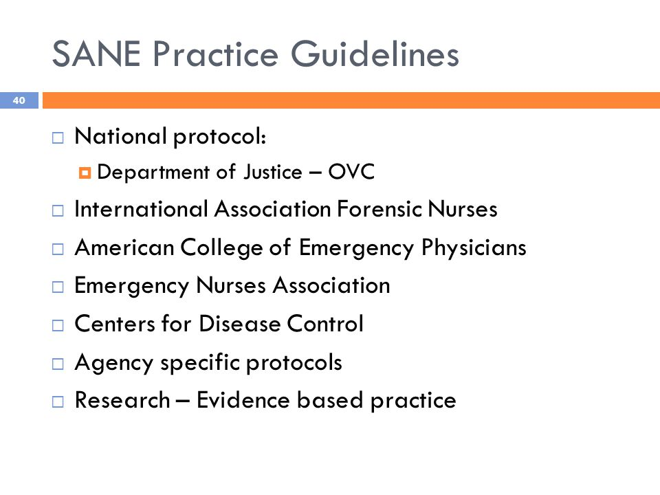 SANE Practice Guidelines  National protocol:  Department of Justice – OVC  International Association Forensic Nurses  American College of Emergency Physicians  Emergency Nurses Association  Centers for Disease Control  Agency specific protocols  Research – Evidence based practice 40