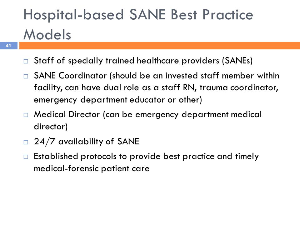 Hospital-based SANE Best Practice Models  Staff of specially trained healthcare providers (SANEs)  SANE Coordinator (should be an invested staff member within facility, can have dual role as a staff RN, trauma coordinator, emergency department educator or other)  Medical Director (can be emergency department medical director)  24/7 availability of SANE  Established protocols to provide best practice and timely medical-forensic patient care 41