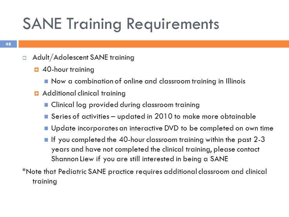 SANE Training Requirements  Adult/Adolescent SANE training  40-hour training Now a combination of online and classroom training in Illinois  Additional clinical training Clinical log provided during classroom training Series of activities – updated in 2010 to make more obtainable Update incorporates an interactive DVD to be completed on own time If you completed the 40-hour classroom training within the past 2-3 years and have not completed the clinical training, please contact Shannon Liew if you are still interested in being a SANE *Note that Pediatric SANE practice requires additional classroom and clinical training 48