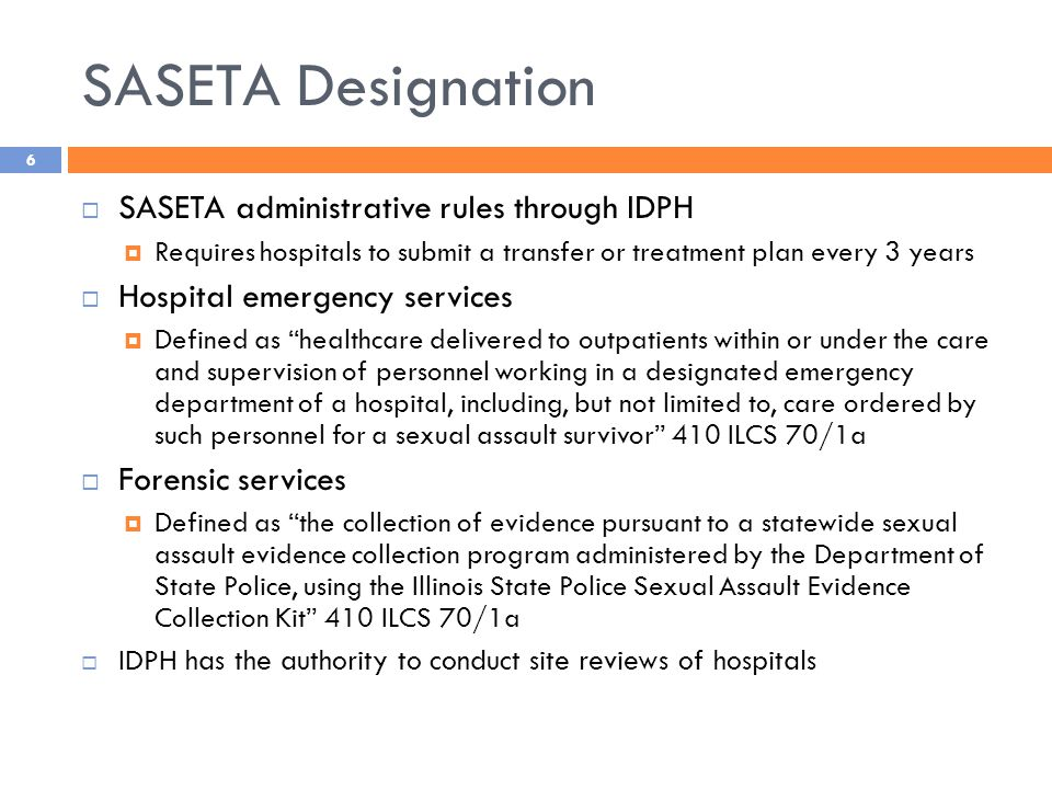 SASETA Designation  SASETA administrative rules through IDPH  Requires hospitals to submit a transfer or treatment plan every 3 years  Hospital emergency services  Defined as healthcare delivered to outpatients within or under the care and supervision of personnel working in a designated emergency department of a hospital, including, but not limited to, care ordered by such personnel for a sexual assault survivor 410 ILCS 70/1a  Forensic services  Defined as the collection of evidence pursuant to a statewide sexual assault evidence collection program administered by the Department of State Police, using the Illinois State Police Sexual Assault Evidence Collection Kit 410 ILCS 70/1a  IDPH has the authority to conduct site reviews of hospitals 6