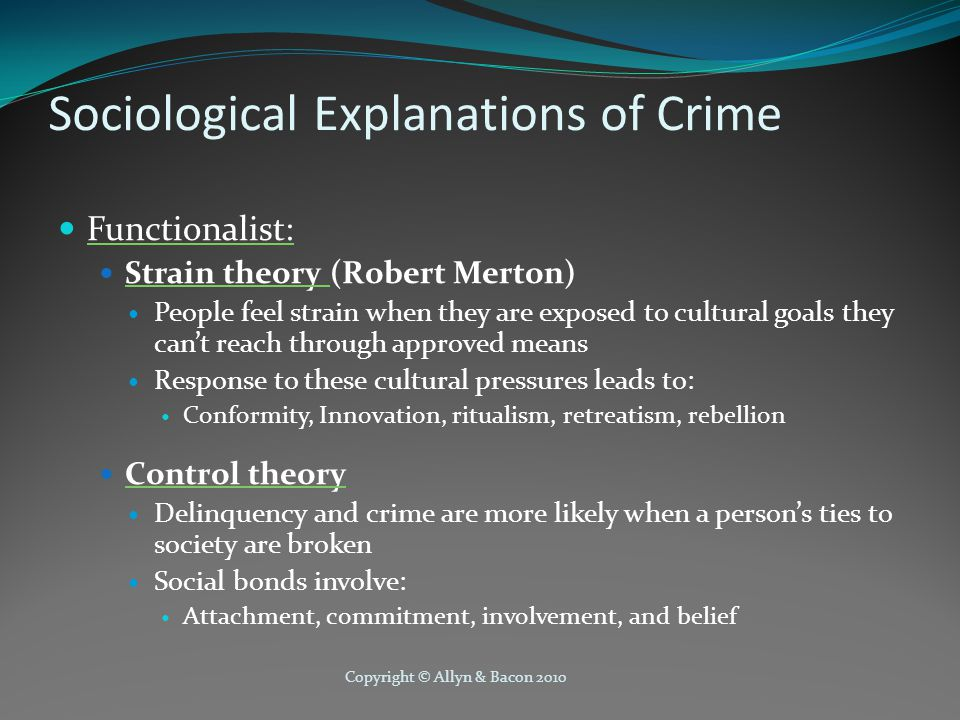 Copyright © Allyn & Bacon 2010 Sociological Explanations of Crime Functionalist: Strain theory (Robert Merton) People feel strain when they are exposed to cultural goals they can't reach through approved means Response to these cultural pressures leads to: Conformity, Innovation, ritualism, retreatism, rebellion Control theory Delinquency and crime are more likely when a person's ties to society are broken Social bonds involve: Attachment, commitment, involvement, and belief
