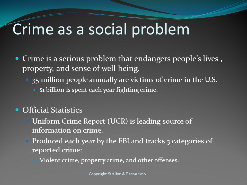 Copyright © Allyn & Bacon 2010 Crime Statistics Violent crime: Murder, rape, robbery, and aggravated assault Property crime: Burglary, mother vehicle theft, arson, and larceny UCR is in process of being replaced by national Incident Based Reporting System (NIBRS) National Crime Victimization Survey is also sent to selected households to probe frequency of unreported crime.