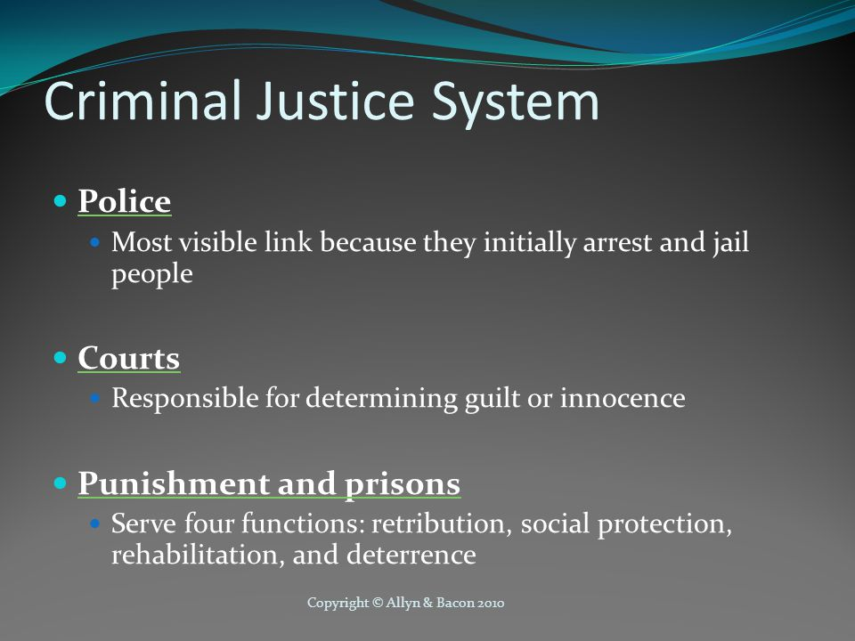 Copyright © Allyn & Bacon 2010 Criminal Justice System Police Most visible link because they initially arrest and jail people Courts Responsible for determining guilt or innocence Punishment and prisons Serve four functions: retribution, social protection, rehabilitation, and deterrence