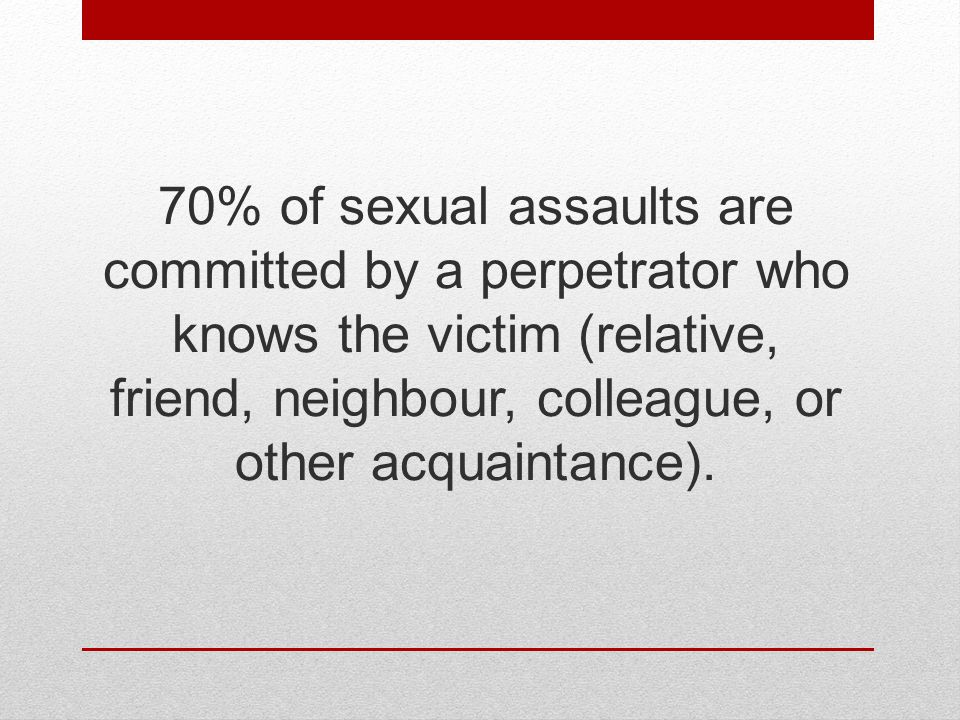 70% of sexual assaults are committed by a perpetrator who knows the victim (relative, friend, neighbour, colleague, or other acquaintance).