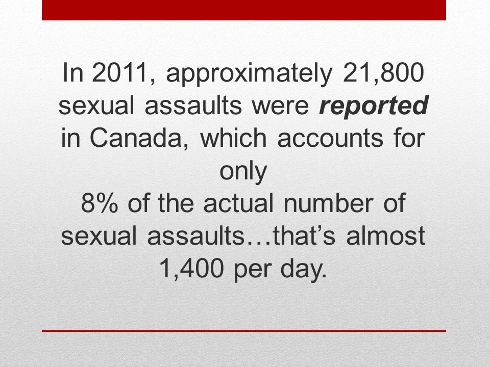 In 2011, approximately 21,800 sexual assaults were reported in Canada, which accounts for only 8% of the actual number of sexual assaults…that's almos