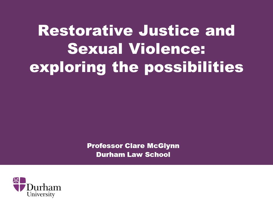 Restorative Justice and Sexual Violence: exploring the possibilities Professor Clare McGlynn Durham Law School