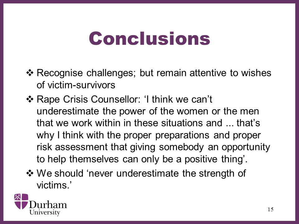 ∂ Conclusions  Recognise challenges; but remain attentive to wishes of victim-survivors  Rape Crisis Counsellor: 'I think we can't underestimate the power of the women or the men that we work within in these situations and...
