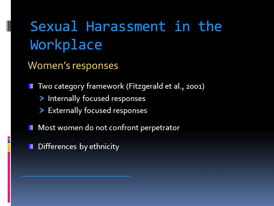 Sexual Harassment in the Workplace Women's responses Two category framework (Fitzgerald et al., 2001) Internally focused responses Externally focused responses Most women do not confront perpetrator Differences by ethnicity _____________________________