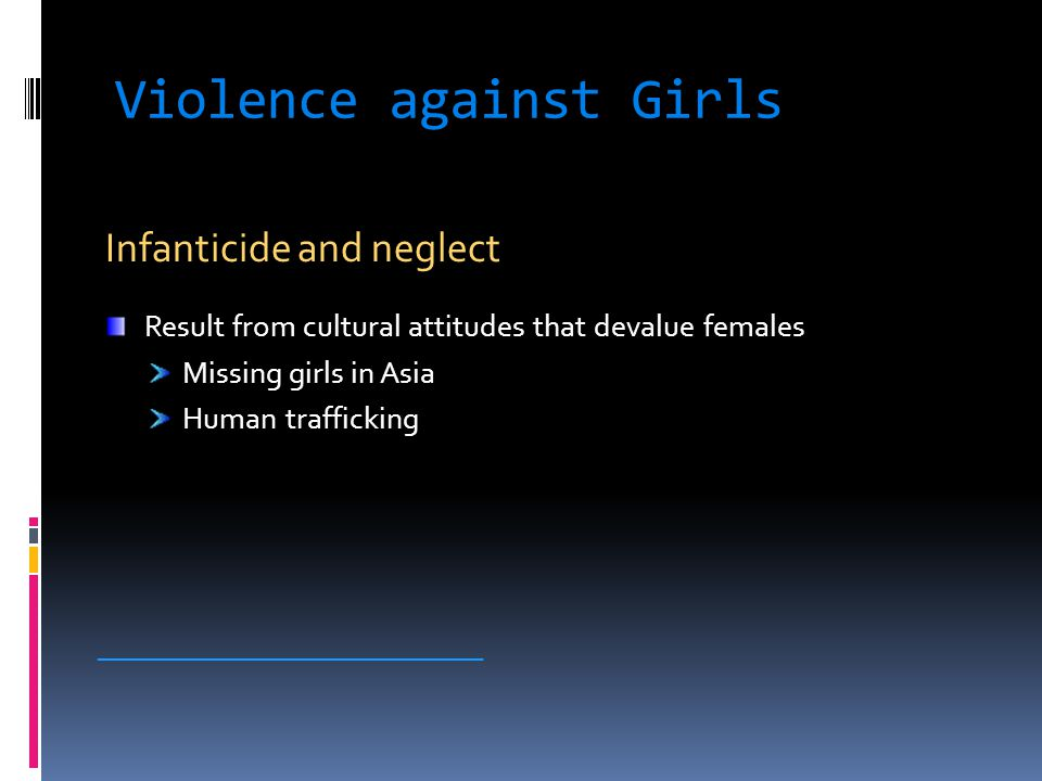 Violence against Girls Infanticide and neglect Result from cultural attitudes that devalue females Missing girls in Asia Human trafficking ___________