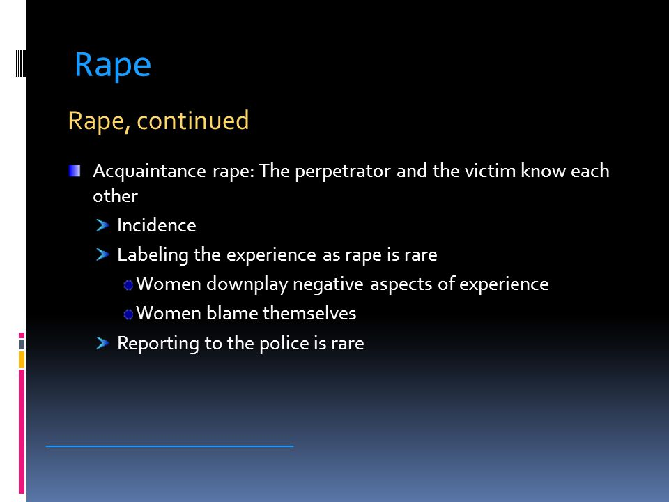 Rape Rape, continued Acquaintance rape: The perpetrator and the victim know each other Incidence Labeling the experience as rape is rare Women downpla