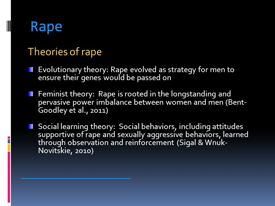 Rape Theories of rape Evolutionary theory: Rape evolved as strategy for men to ensure their genes would be passed on Feminist theory: Rape is rooted i