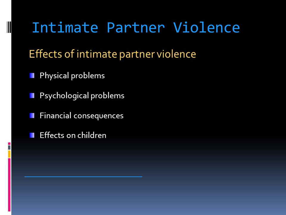 Intimate Partner Violence Effects of intimate partner violence Physical problems Psychological problems Financial consequences Effects on children ______________________________