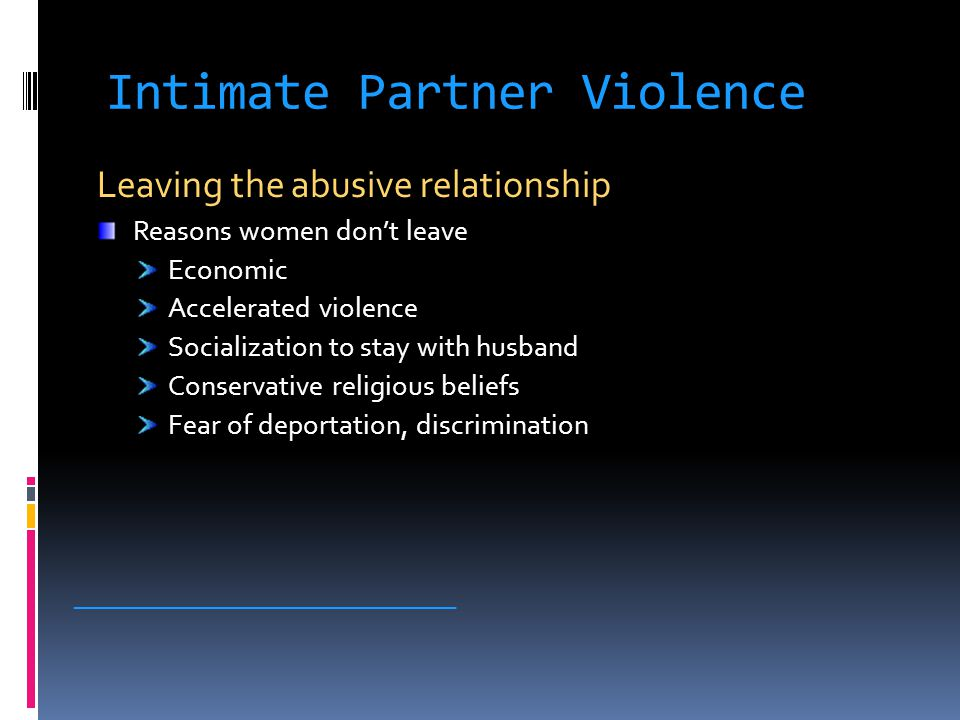 Intimate Partner Violence Leaving the abusive relationship Reasons women don't leave Economic Accelerated violence Socialization to stay with husband Conservative religious beliefs Fear of deportation, discrimination _____________________________