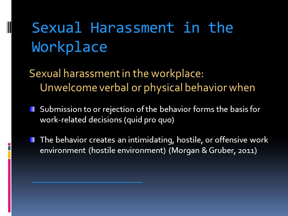 Sexual Harassment in the Workplace Sexual harassment in the workplace: Unwelcome verbal or physical behavior when Submission to or rejection of the behavior forms the basis for work-related decisions (quid pro quo) The behavior creates an intimidating, hostile, or offensive work environment (hostile environment) (Morgan & Gruber, 2011) ____________________________