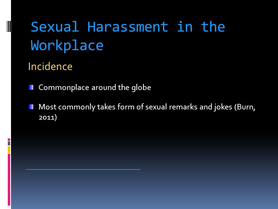 Sexual Harassment in the Workplace Incidence Commonplace around the globe Most commonly takes form of sexual remarks and jokes (Burn, 2011) __________