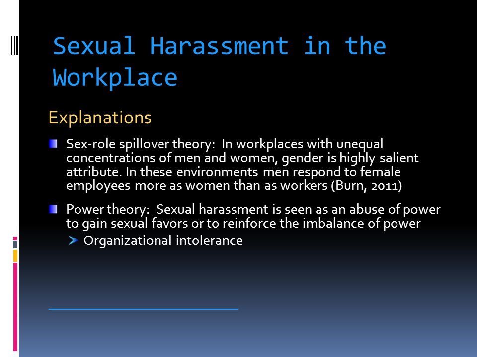 Sexual Harassment in the Workplace Explanations Sex-role spillover theory: In workplaces with unequal concentrations of men and women, gender is highly salient attribute.