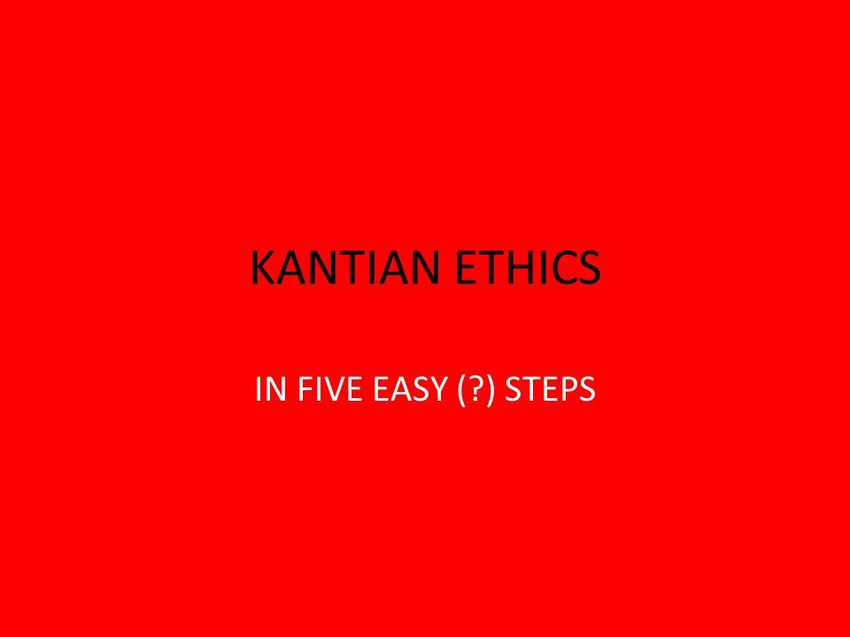 KANTIAN ETHICS IN FIVE EASY (?) STEPS