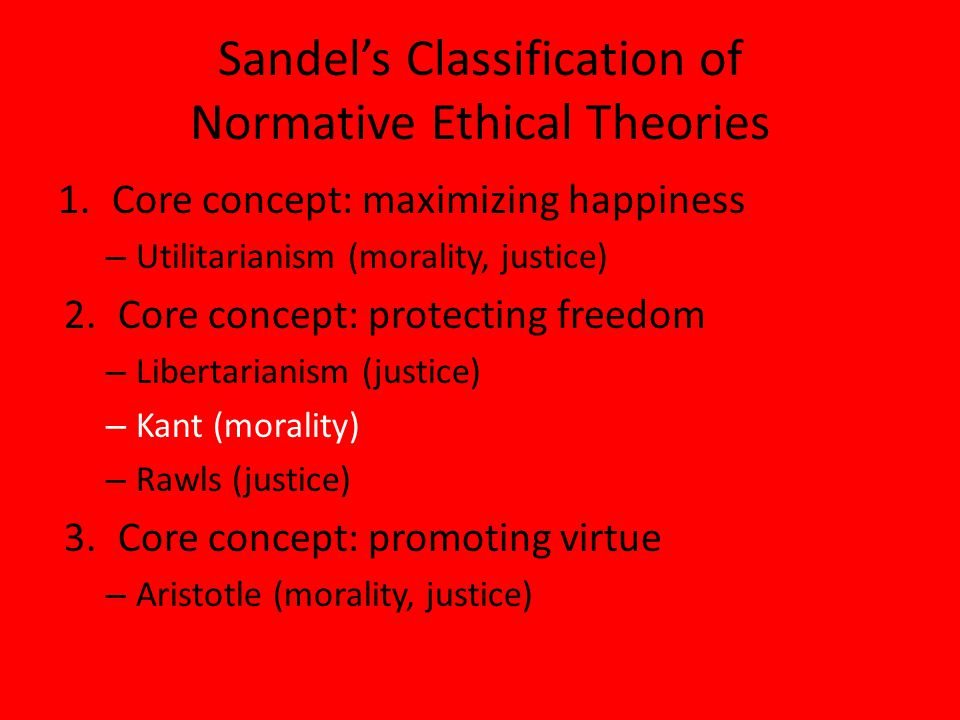 Sandel's Classification of Normative Ethical Theories 1.Core concept: maximizing happiness – Utilitarianism (morality, justice) 2.Core concept: protecting freedom – Libertarianism (justice) – Kant (morality) – Rawls (justice) 3.Core concept: promoting virtue – Aristotle (morality, justice)
