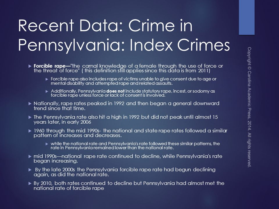 Recent Data: Crime in Pennsylvania: Index Crimes  Forcible rape— the carnal knowledge of a female through the use of force or the threat of force ( this definition still applies since this data is from 2011)  Forcible rape also includes rape of victims unable to give consent due to age or mental disability and attempted rape and related assaults.