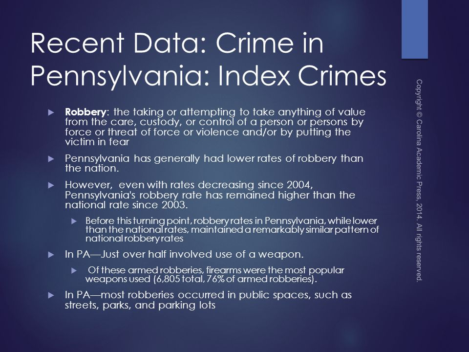 Recent Data: Crime in Pennsylvania: Index Crimes  Robbery : the taking or attempting to take anything of value from the care, custody, or control of a person or persons by force or threat of force or violence and/or by putting the victim in fear  Pennsylvania has generally had lower rates of robbery than the nation.