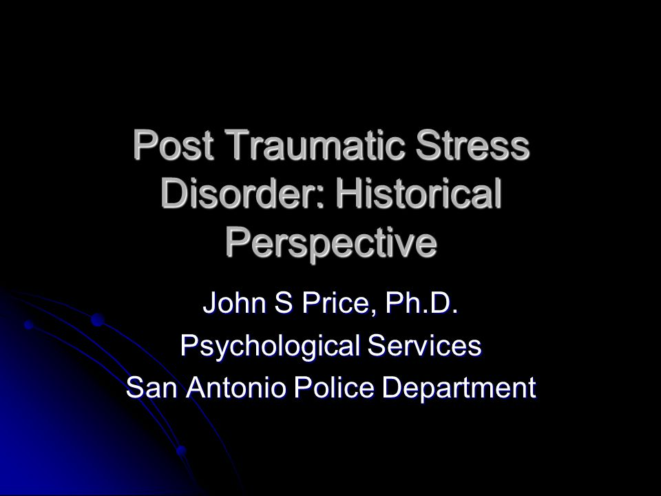 Post Traumatic Stress Disorder: Historical Perspective John S Price, Ph.D.