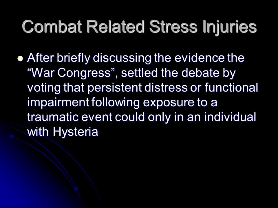 Combat Related Stress Injuries After briefly discussing the evidence the War Congress , settled the debate by voting that persistent distress or functional impairment following exposure to a traumatic event could only in an individual with Hysteria After briefly discussing the evidence the War Congress , settled the debate by voting that persistent distress or functional impairment following exposure to a traumatic event could only in an individual with Hysteria